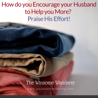 How do you Encourage your Husband to Help you more?  Praise His Effort!
