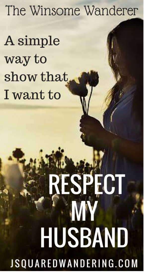 How can I show that I want to Respect my husband? Super simple, but will make a difference with him. The Winsome Wanderer. JsquaredWandering.com