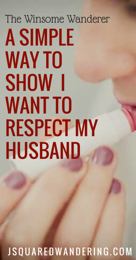 I want to respect my husband, here is one simple step. The Winsome Wanderer. JSquaredWandering.com